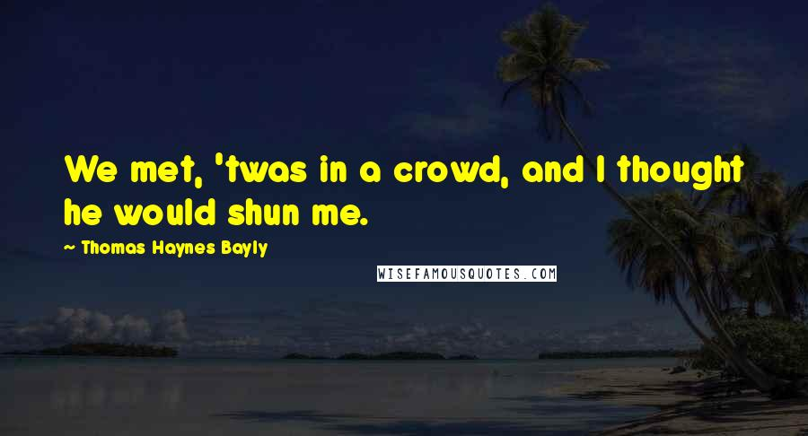 Thomas Haynes Bayly quotes: We met, 'twas in a crowd, and I thought he would shun me.