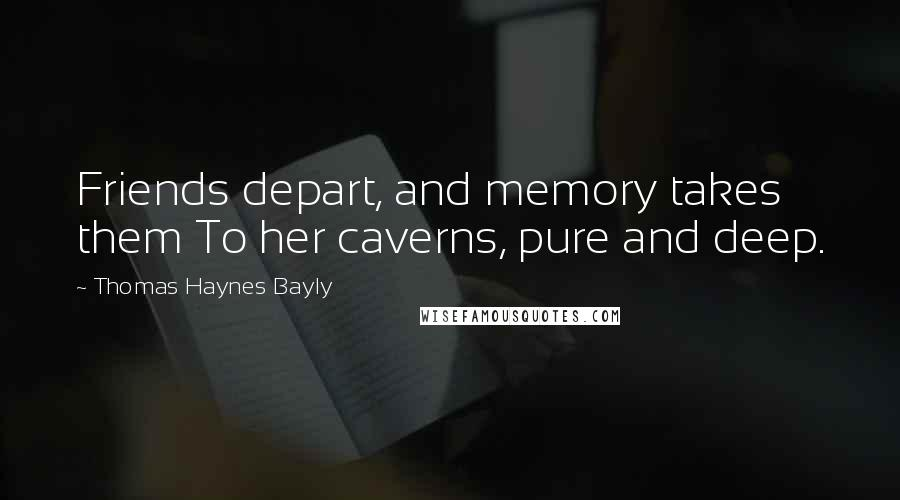 Thomas Haynes Bayly quotes: Friends depart, and memory takes them To her caverns, pure and deep.