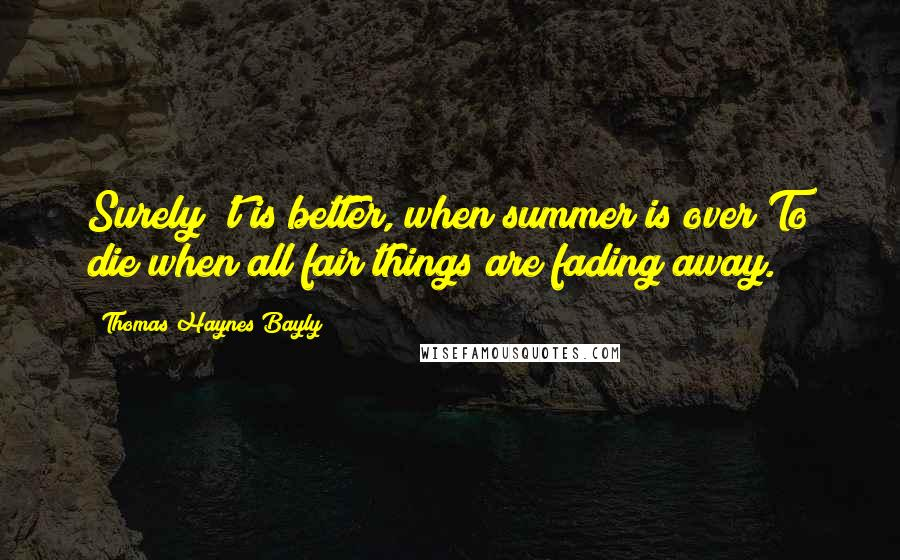 Thomas Haynes Bayly quotes: Surely 't is better, when summer is over To die when all fair things are fading away.