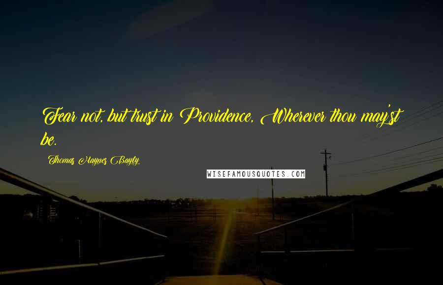 Thomas Haynes Bayly quotes: Fear not, but trust in Providence, Wherever thou may'st be.