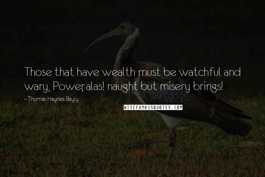 Thomas Haynes Bayly quotes: Those that have wealth must be watchful and wary, Power, alas! naught but misery brings!