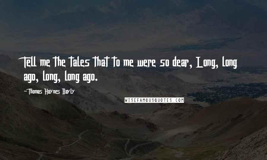 Thomas Haynes Bayly quotes: Tell me the tales that to me were so dear, Long, long ago, long, long ago.