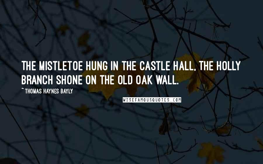 Thomas Haynes Bayly quotes: The mistletoe hung in the castle hall, The holly branch shone on the old oak wall.