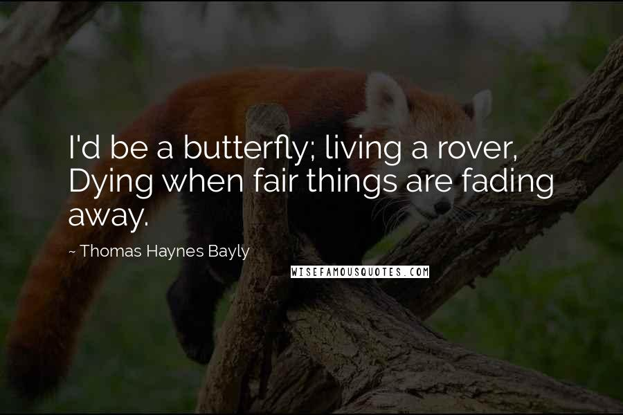 Thomas Haynes Bayly quotes: I'd be a butterfly; living a rover, Dying when fair things are fading away.