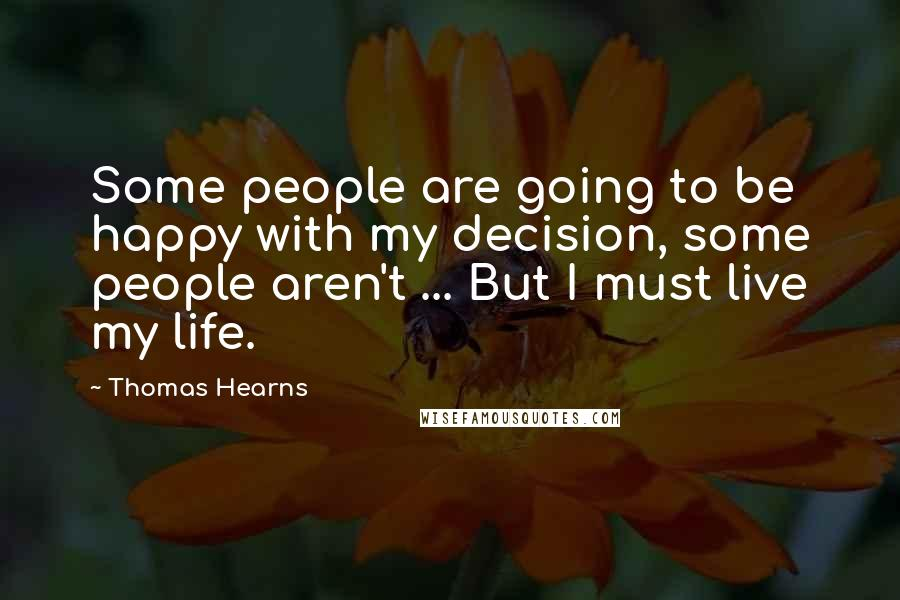 Thomas Hearns quotes: Some people are going to be happy with my decision, some people aren't ... But I must live my life.
