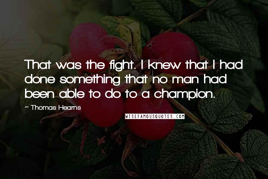 Thomas Hearns quotes: That was the fight. I knew that I had done something that no man had been able to do to a champion.