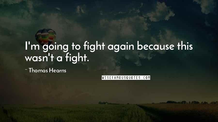 Thomas Hearns quotes: I'm going to fight again because this wasn't a fight.