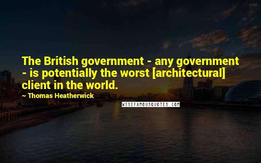 Thomas Heatherwick quotes: The British government - any government - is potentially the worst [architectural] client in the world.