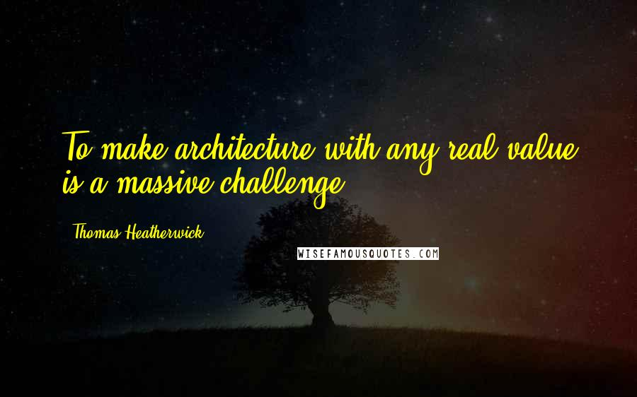 Thomas Heatherwick quotes: To make architecture with any real value is a massive challenge.