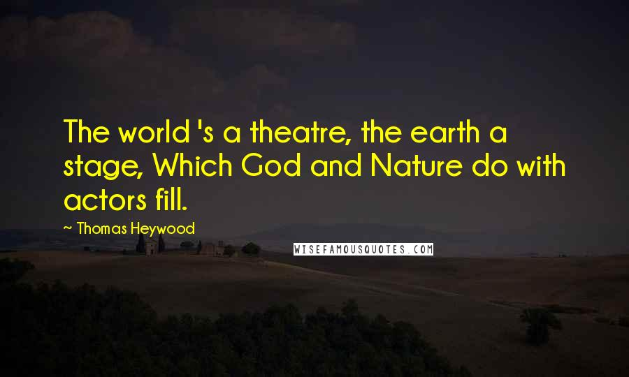 Thomas Heywood quotes: The world 's a theatre, the earth a stage, Which God and Nature do with actors fill.
