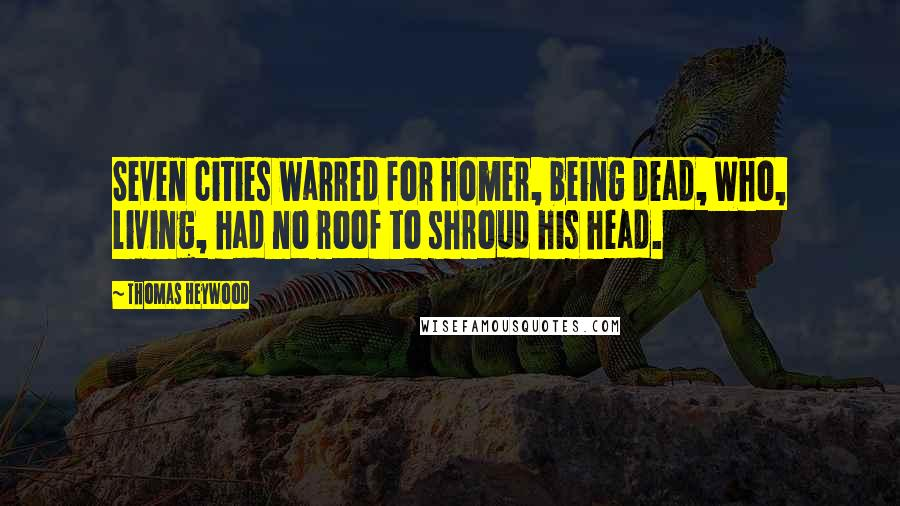 Thomas Heywood quotes: Seven cities warred for Homer, being dead, Who, living, had no roof to shroud his head.