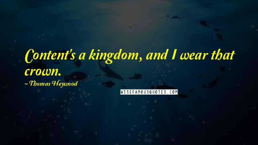 Thomas Heywood quotes: Content's a kingdom, and I wear that crown.