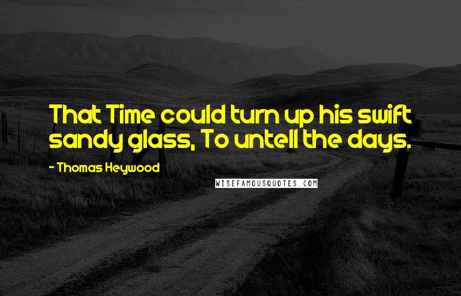 Thomas Heywood quotes: That Time could turn up his swift sandy glass, To untell the days.
