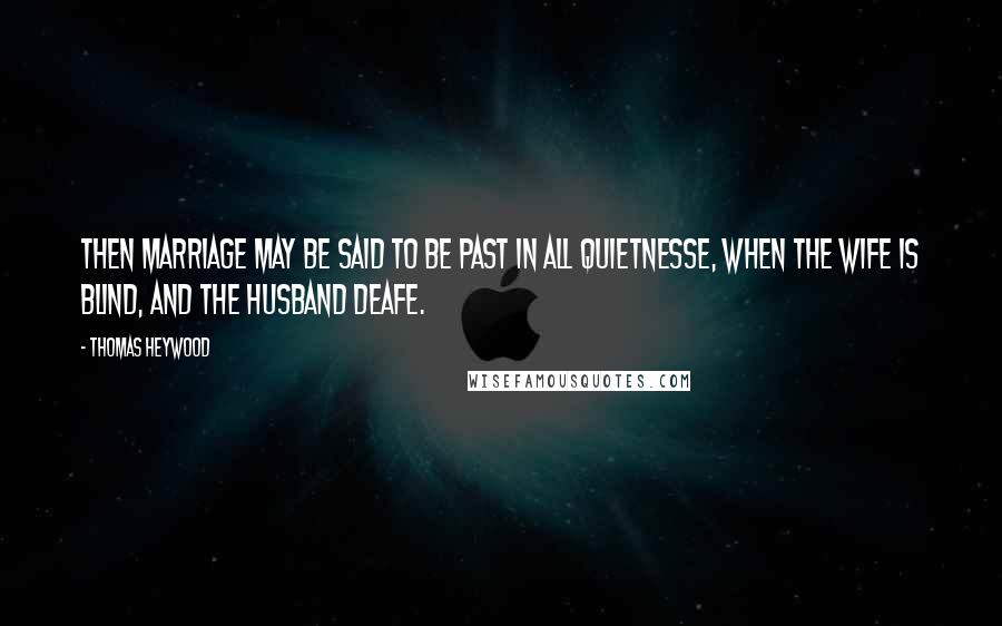 Thomas Heywood quotes: Then marriage may be said to be past in all quietnesse, when the wife is blind, and the husband deafe.