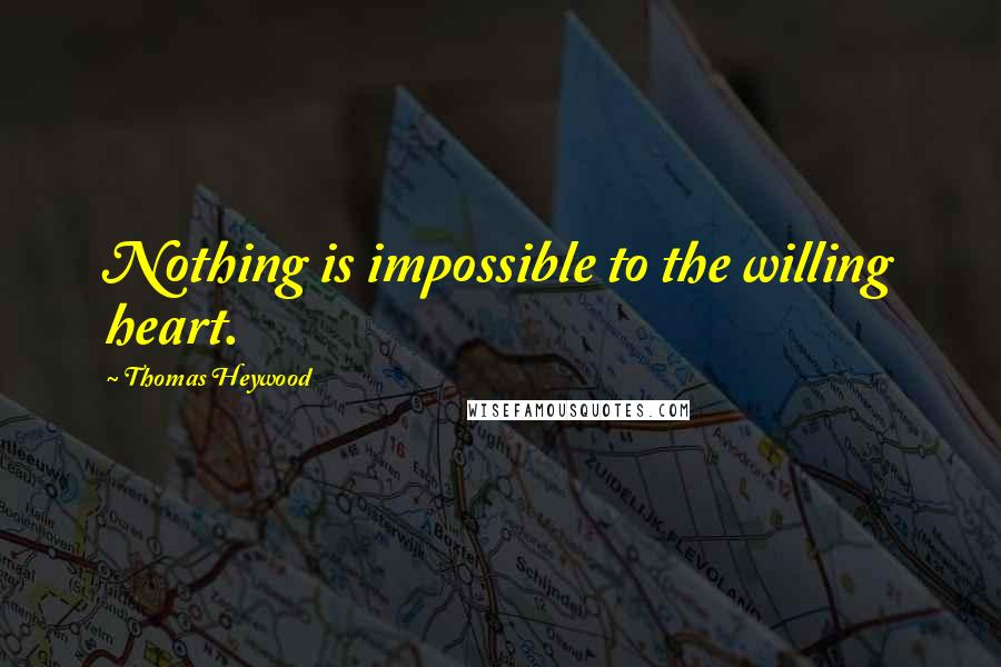 Thomas Heywood quotes: Nothing is impossible to the willing heart.