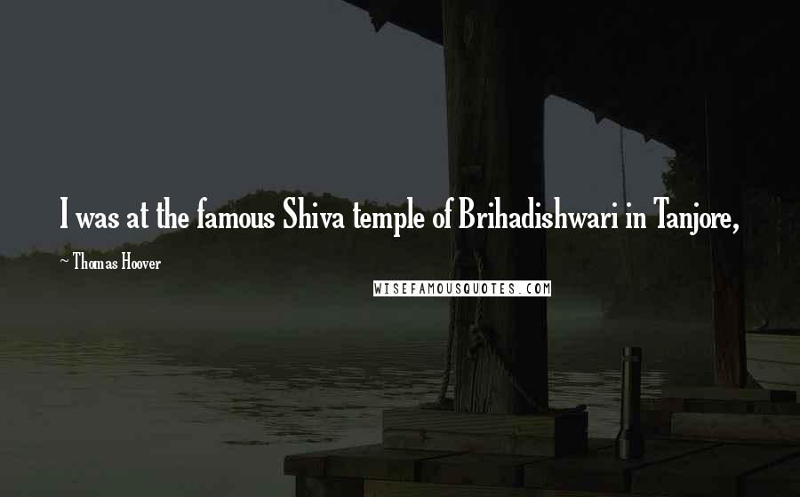 Thomas Hoover quotes: I was at the famous Shiva temple of Brihadishwari in Tanjore,