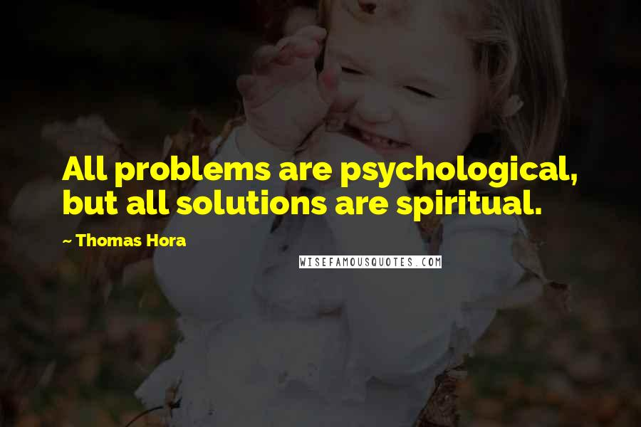 Thomas Hora quotes: All problems are psychological, but all solutions are spiritual.