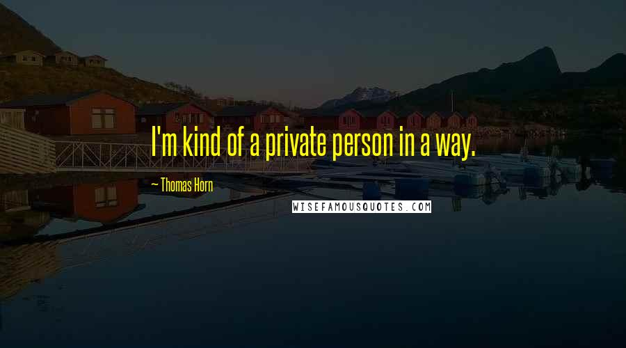 Thomas Horn quotes: I'm kind of a private person in a way.