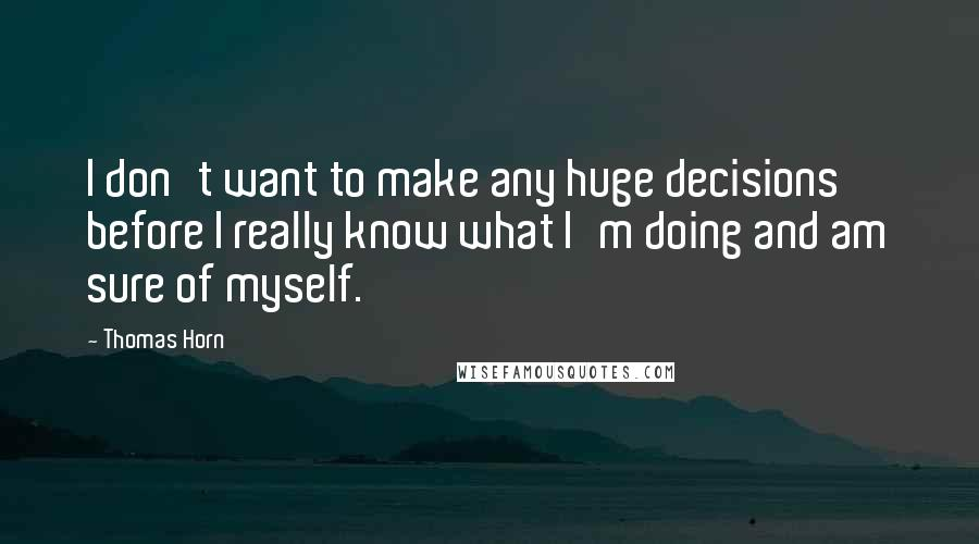 Thomas Horn quotes: I don't want to make any huge decisions before I really know what I'm doing and am sure of myself.