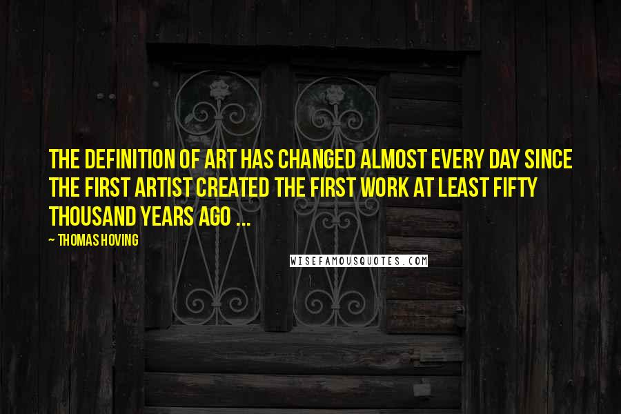 Thomas Hoving quotes: The definition of art has changed almost every day since the first artist created the first work at least fifty thousand years ago ...