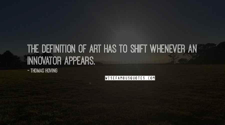 Thomas Hoving quotes: The definition of art has to shift whenever an innovator appears.