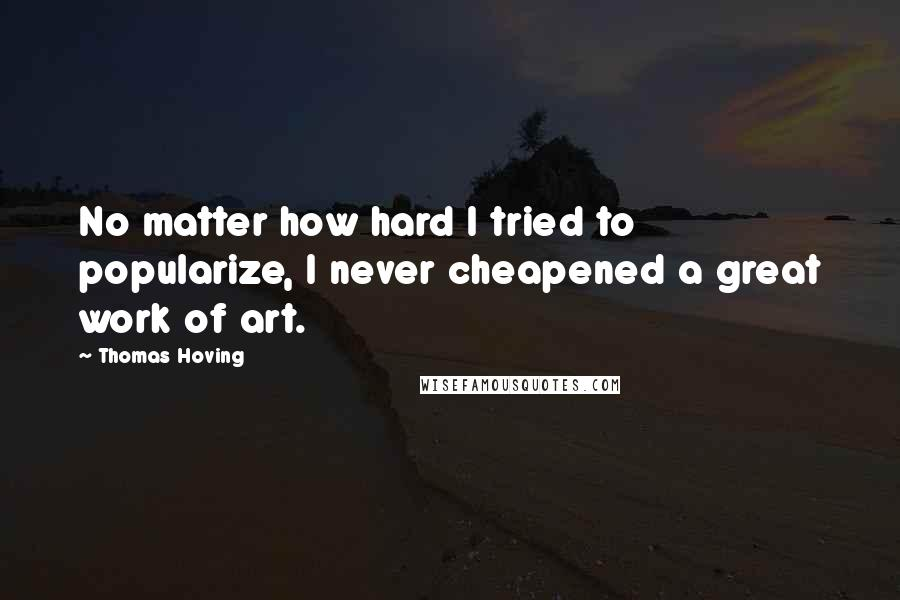 Thomas Hoving quotes: No matter how hard I tried to popularize, I never cheapened a great work of art.