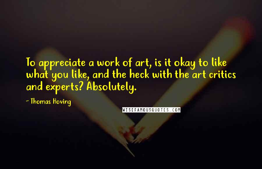Thomas Hoving quotes: To appreciate a work of art, is it okay to like what you like, and the heck with the art critics and experts? Absolutely.