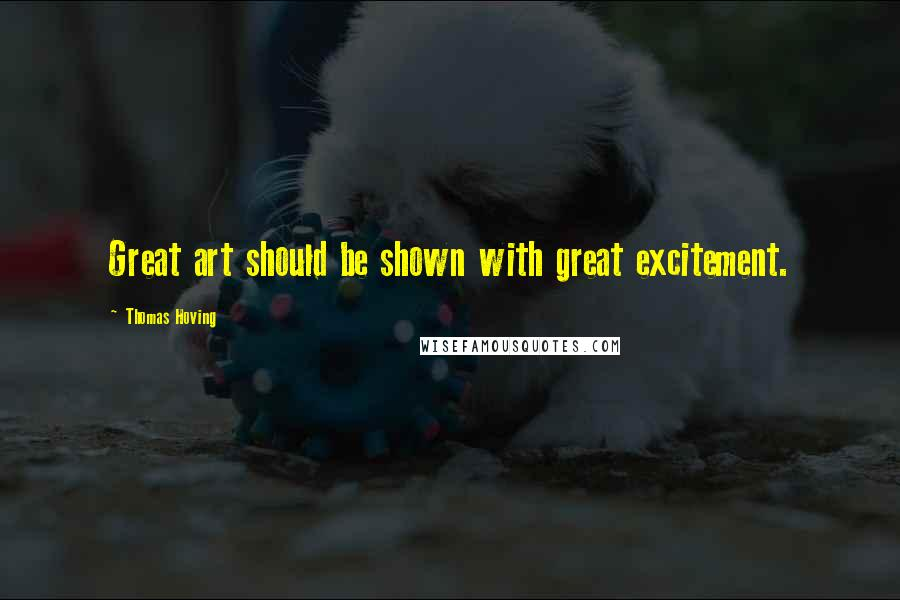 Thomas Hoving quotes: Great art should be shown with great excitement.