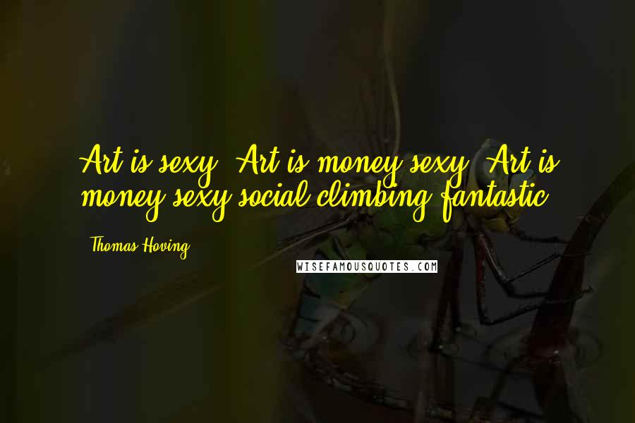 Thomas Hoving quotes: Art is sexy! Art is money-sexy! Art is money-sexy-social-climbing-fantastic!