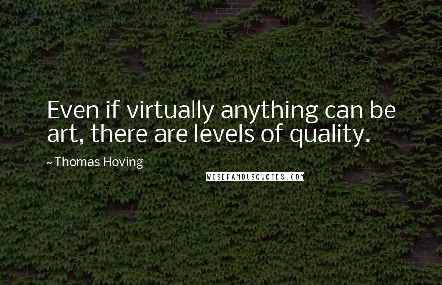 Thomas Hoving quotes: Even if virtually anything can be art, there are levels of quality.