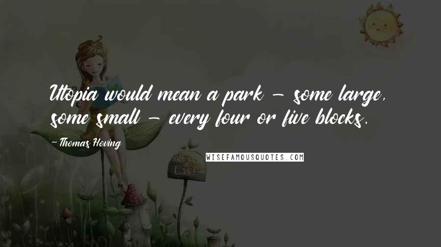 Thomas Hoving quotes: Utopia would mean a park - some large, some small - every four or five blocks.
