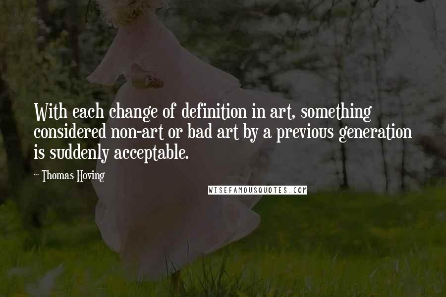 Thomas Hoving quotes: With each change of definition in art, something considered non-art or bad art by a previous generation is suddenly acceptable.
