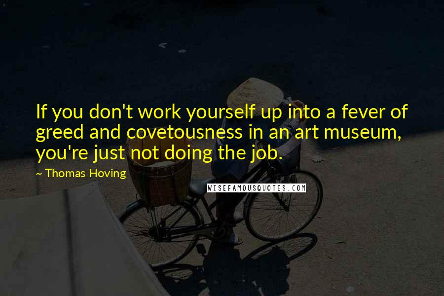 Thomas Hoving quotes: If you don't work yourself up into a fever of greed and covetousness in an art museum, you're just not doing the job.