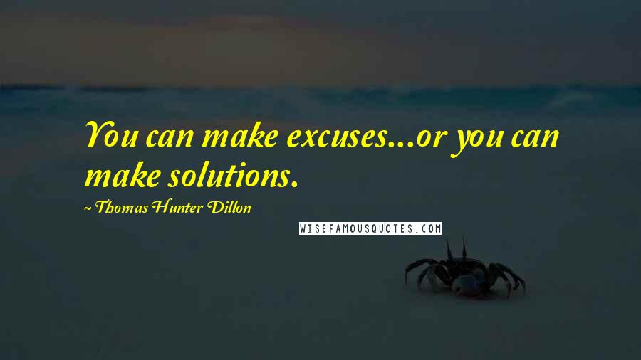 Thomas Hunter Dillon quotes: You can make excuses...or you can make solutions.