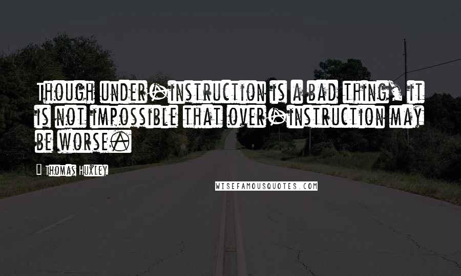 Thomas Huxley quotes: Though under-instruction is a bad thing, it is not impossible that over-instruction may be worse.