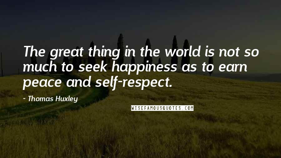 Thomas Huxley quotes: The great thing in the world is not so much to seek happiness as to earn peace and self-respect.