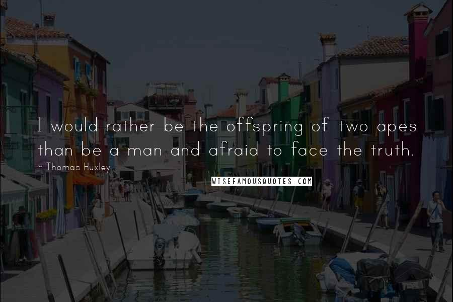 Thomas Huxley quotes: I would rather be the offspring of two apes than be a man and afraid to face the truth.