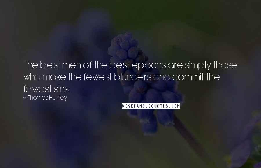 Thomas Huxley quotes: The best men of the best epochs are simply those who make the fewest blunders and commit the fewest sins.