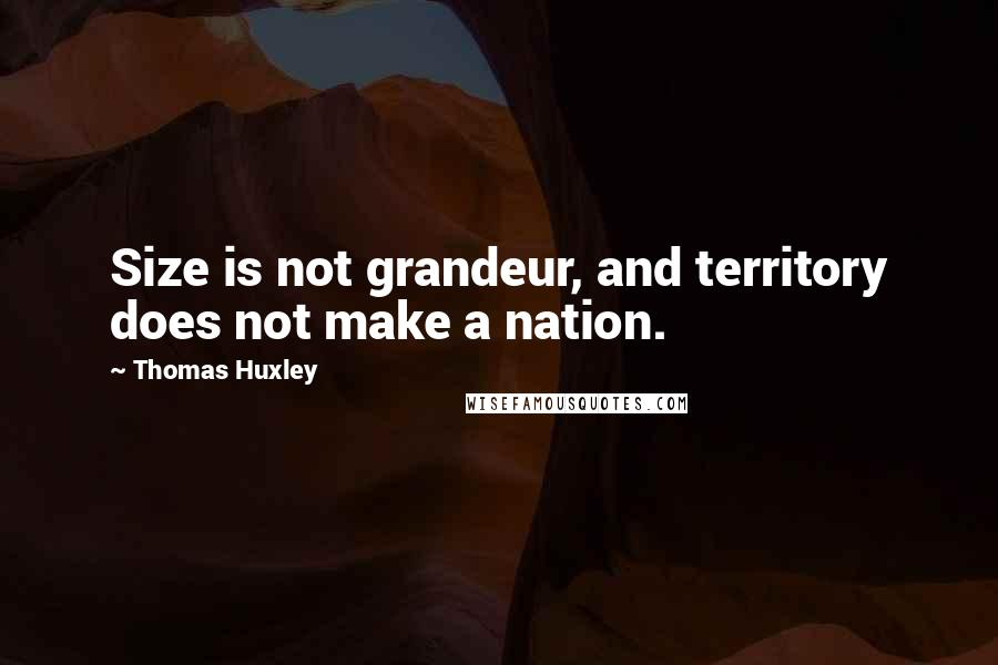 Thomas Huxley quotes: Size is not grandeur, and territory does not make a nation.