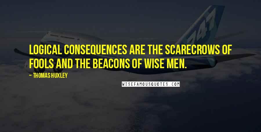 Thomas Huxley quotes: Logical consequences are the scarecrows of fools and the beacons of wise men.