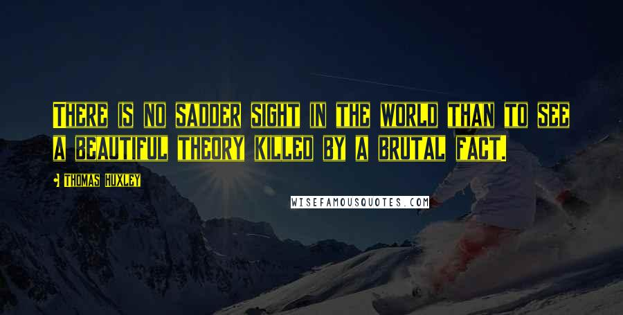 Thomas Huxley quotes: There is no sadder sight in the world than to see a beautiful theory killed by a brutal fact.