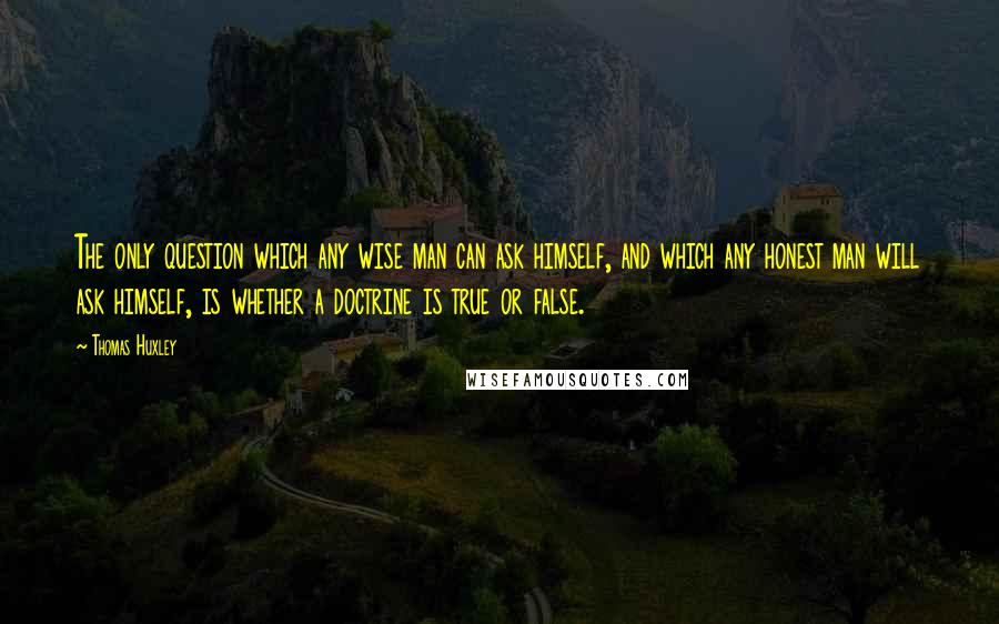 Thomas Huxley quotes: The only question which any wise man can ask himself, and which any honest man will ask himself, is whether a doctrine is true or false.