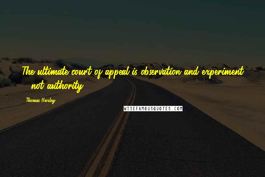 Thomas Huxley quotes: The ultimate court of appeal is observation and experiment ... not authority.