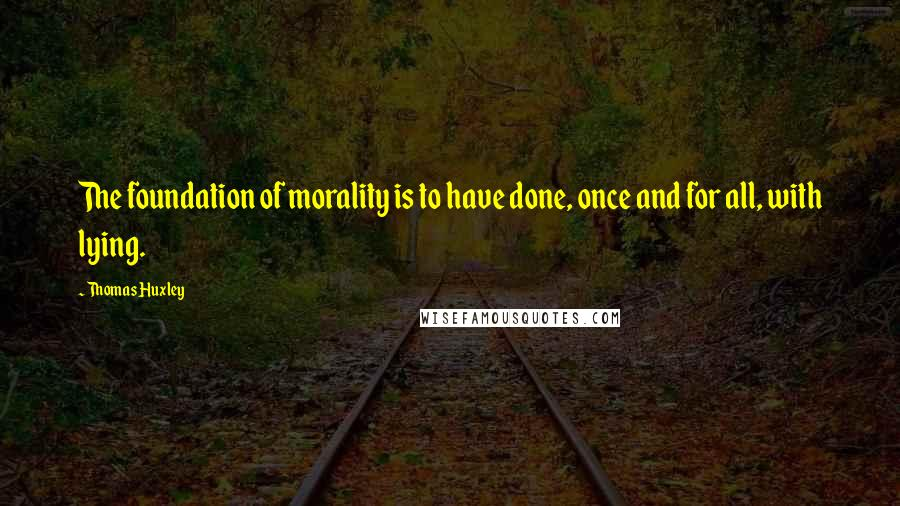 Thomas Huxley quotes: The foundation of morality is to have done, once and for all, with lying.
