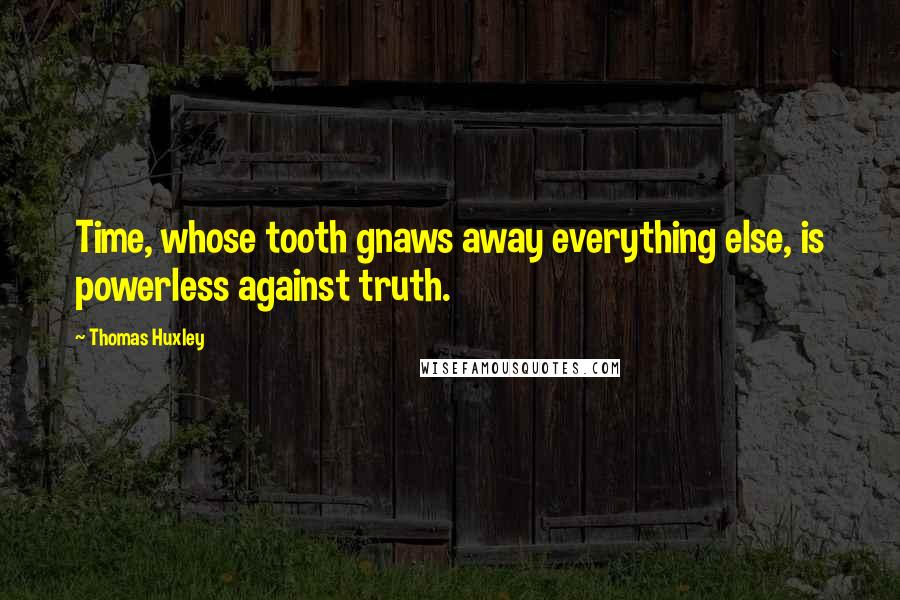 Thomas Huxley quotes: Time, whose tooth gnaws away everything else, is powerless against truth.