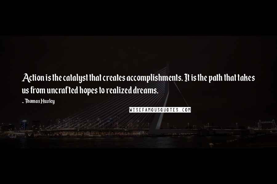 Thomas Huxley quotes: Action is the catalyst that creates accomplishments. It is the path that takes us from uncrafted hopes to realized dreams.