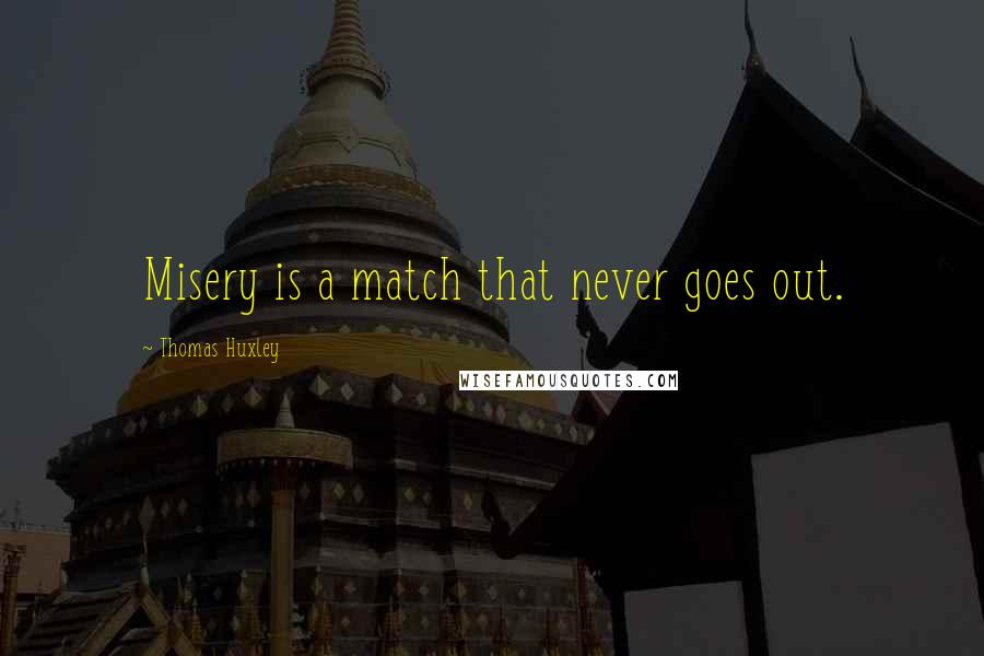 Thomas Huxley quotes: Misery is a match that never goes out.