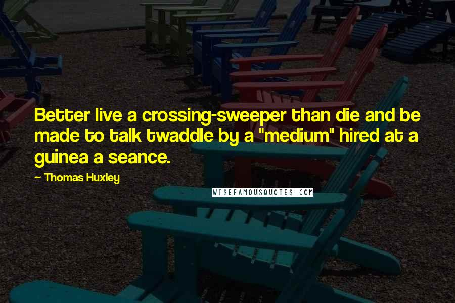 "Thomas Huxley quotes: Better live a crossing-sweeper than die and be made to talk twaddle by a ""medium"" hired at a guinea a seance."