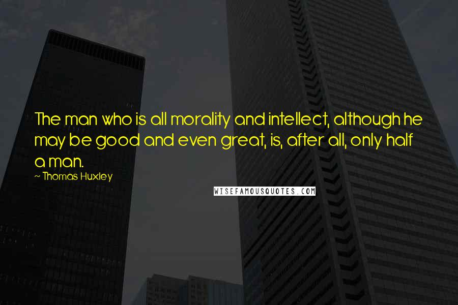 Thomas Huxley quotes: The man who is all morality and intellect, although he may be good and even great, is, after all, only half a man.