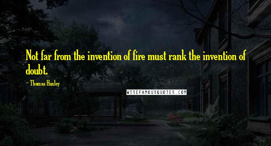 Thomas Huxley quotes: Not far from the invention of fire must rank the invention of doubt.